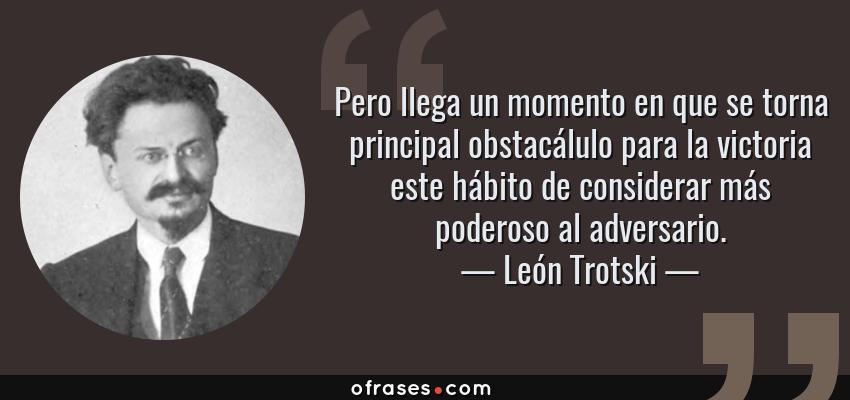 Frases de León Trotski - Pero llega un momento en que se torna principal obstacálulo para la victoria este hábito de considerar más poderoso al adversario.