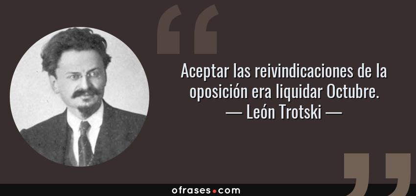 Frases de León Trotski - Aceptar las reivindicaciones de la oposición era liquidar Octubre.