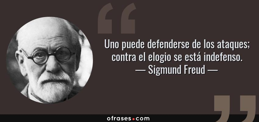 Frases de Sigmund Freud - Uno puede defenderse de los ataques; contra el elogio se está indefenso.