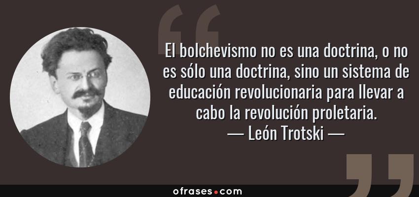 Frases de León Trotski - El bolchevismo no es una doctrina, o no es sólo una doctrina, sino un sistema de educación revolucionaria para llevar a cabo la revolución proletaria.
