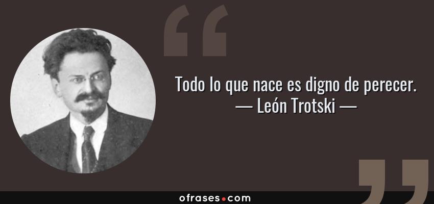 Frases de León Trotski - Todo lo que nace es digno de perecer.
