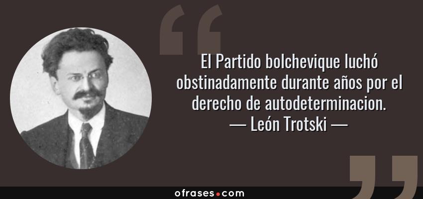 Frases de León Trotski - El Partido bolchevique luchó obstinadamente durante años por el derecho de autodeterminacion.