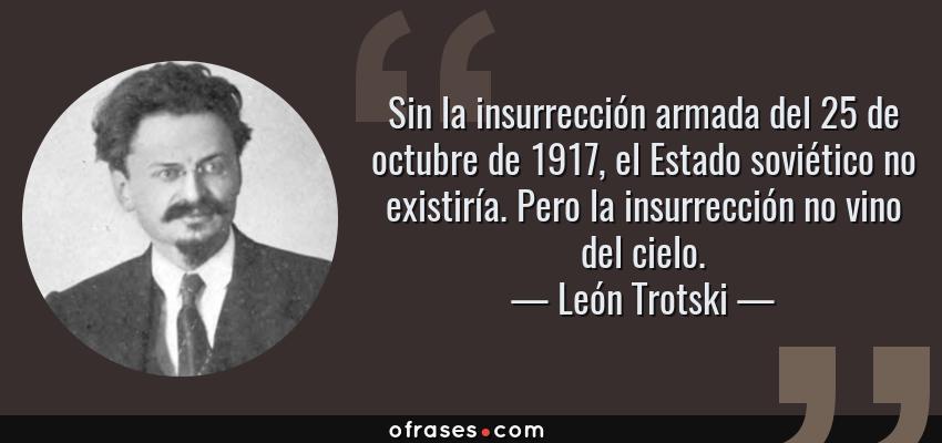 Frases de León Trotski - Sin la insurrección armada del 25 de octubre de 1917, el Estado soviético no existiría. Pero la insurrección no vino del cielo.