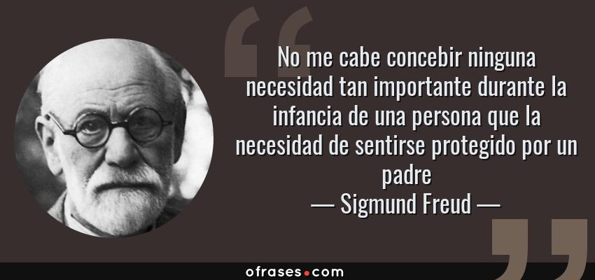 Frases de Sigmund Freud - No me cabe concebir ninguna necesidad tan importante durante la infancia de una persona que la necesidad de sentirse protegido por un padre