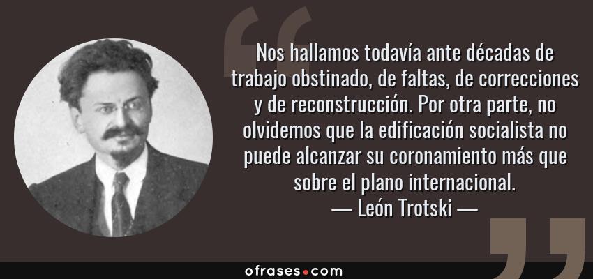 Frases de León Trotski - Nos hallamos todavía ante décadas de trabajo obstinado, de faltas, de correcciones y de reconstrucción. Por otra parte, no olvidemos que la edificación socialista no puede alcanzar su coronamiento más que sobre el plano internacional.