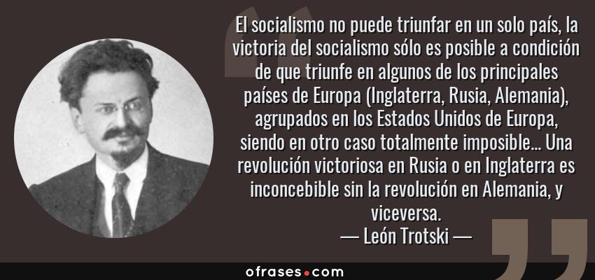 Frases de León Trotski - El socialismo no puede triunfar en un solo país, la victoria del socialismo sólo es posible a condición de que triunfe en algunos de los principales países de Europa (Inglaterra, Rusia, Alemania), agrupados en los Estados Unidos de Europa, siendo en otro caso totalmente imposible... Una revolución victoriosa en Rusia o en Inglaterra es inconcebible sin la revolución en Alemania, y viceversa.