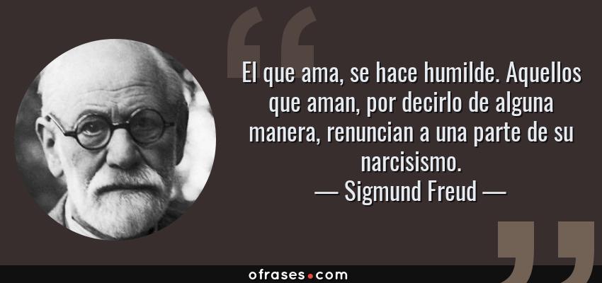 Frases de Sigmund Freud - El que ama, se hace humilde. Aquellos que aman, por decirlo de alguna manera, renuncian a una parte de su narcisismo.