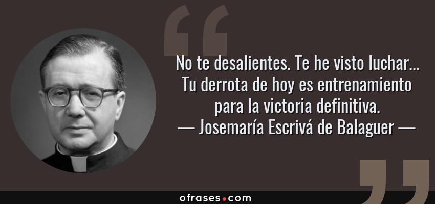 Frases de Josemaría Escrivá de Balaguer - No te desalientes. Te he visto luchar... Tu derrota de hoy es entrenamiento para la victoria definitiva.