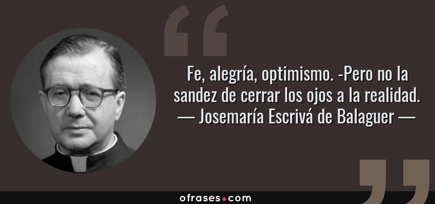 Frases de Josemaría Escrivá de Balaguer - Fe, alegría, optimismo. -Pero no la sandez de cerrar los ojos a la realidad.