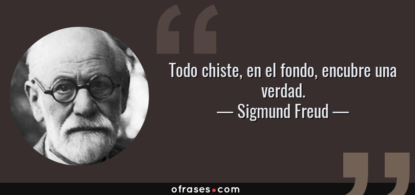 Frases de Sigmund Freud - Todo chiste, en el fondo, encubre una verdad.