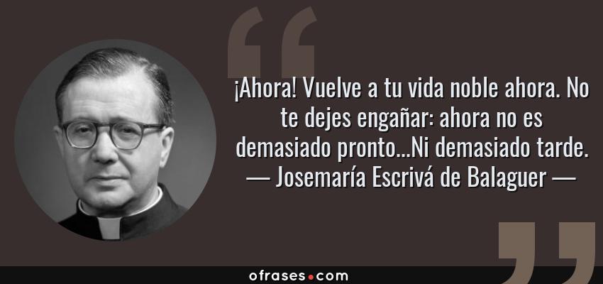 Frases de Josemaría Escrivá de Balaguer - ¡Ahora! Vuelve a tu vida noble ahora. No te dejes engañar: ahora no es demasiado pronto...Ni demasiado tarde.