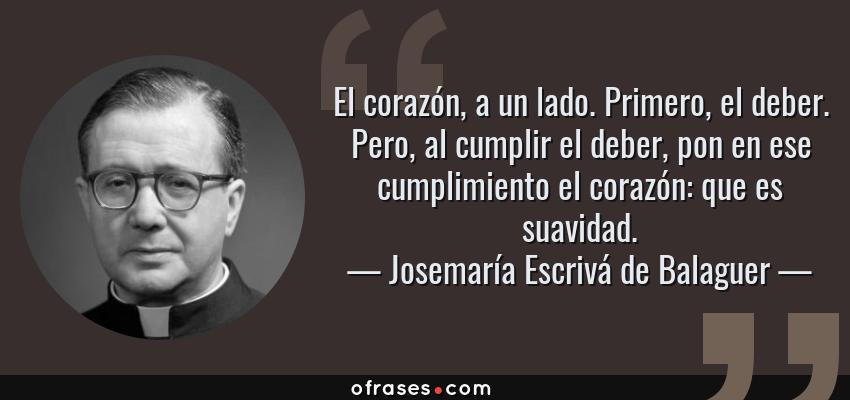 Frases de Josemaría Escrivá de Balaguer - El corazón, a un lado. Primero, el deber. Pero, al cumplir el deber, pon en ese cumplimiento el corazón: que es suavidad.