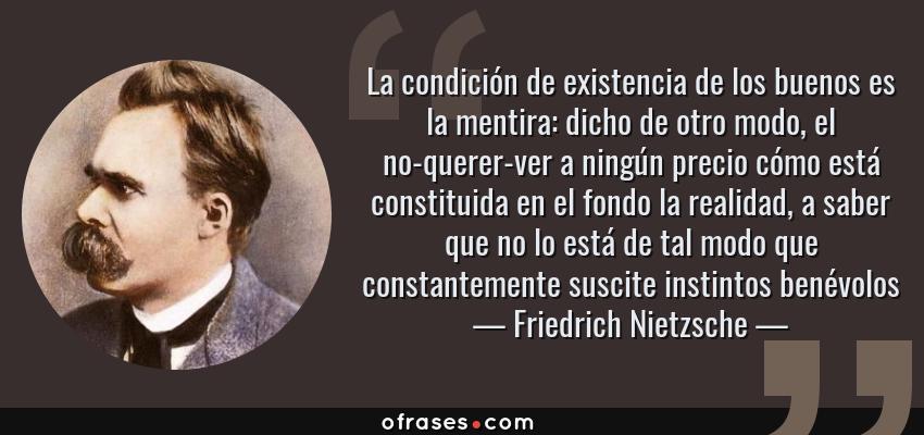 Frases de Friedrich Nietzsche - La condición de existencia de los buenos es la mentira: dicho de otro modo, el no-querer-ver a ningún precio cómo está constituida en el fondo la realidad, a saber que no lo está de tal modo que constantemente suscite instintos benévolos