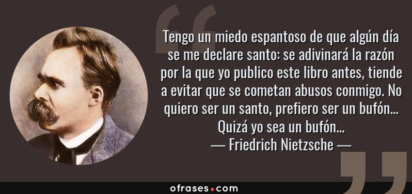 Frases de Friedrich Nietzsche - Tengo un miedo espantoso de que algún día se me declare santo: se adivinará la razón por la que yo publico este libro antes, tiende a evitar que se cometan abusos conmigo. No quiero ser un santo, prefiero ser un bufón… Quizá yo sea un bufón…