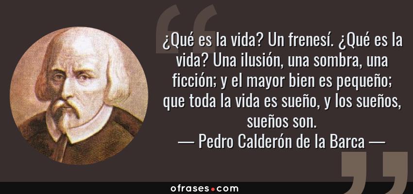 Frases de Pedro Calderón de la Barca - ¿Qué es la vida? Un frenesí. ¿Qué es la vida? Una ilusión, una sombra, una ficción; y el mayor bien es pequeño; que toda la vida es sueño, y los sueños, sueños son.