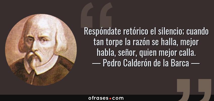 Frases de Pedro Calderón de la Barca - Respóndate retórico el silencio; cuando tan torpe la razón se halla, mejor habla, señor, quien mejor calla.