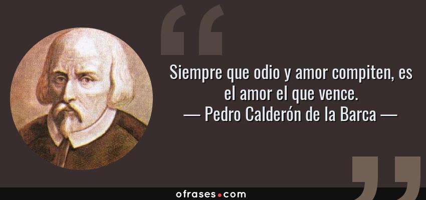 Frases de Pedro Calderón de la Barca - Siempre que odio y amor compiten, es el amor el que vence.