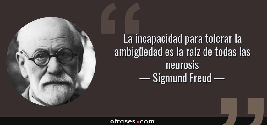 Frases de Sigmund Freud - La incapacidad para tolerar la ambigüedad es la raíz de todas las neurosis
