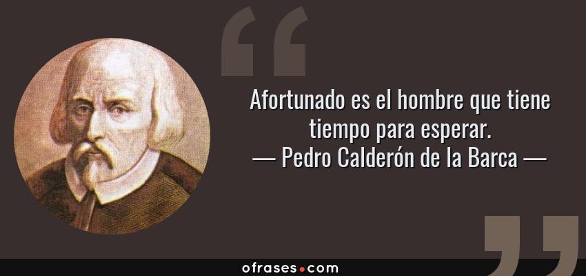 Frases de Pedro Calderón de la Barca - Afortunado es el hombre que tiene tiempo para esperar.
