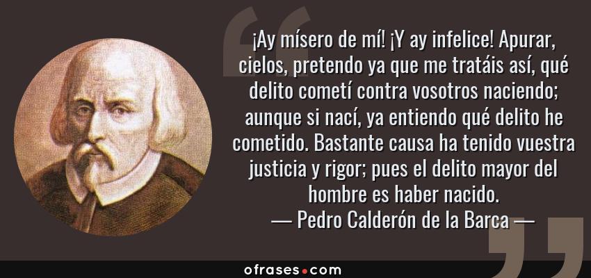 Frases de Pedro Calderón de la Barca - ¡Ay mísero de mí! ¡Y ay infelice! Apurar, cielos, pretendo ya que me tratáis así, qué delito cometí contra vosotros naciendo; aunque si nací, ya entiendo qué delito he cometido. Bastante causa ha tenido vuestra justicia y rigor; pues el delito mayor del hombre es haber nacido.