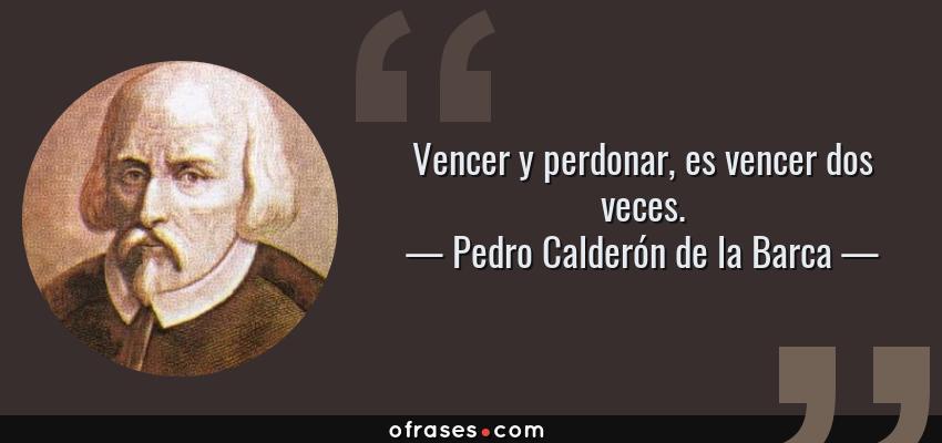 Frases de Pedro Calderón de la Barca - Vencer y perdonar, es vencer dos veces.