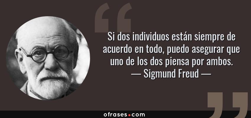 Frases de Sigmund Freud - Si dos individuos están siempre de acuerdo en todo, puedo asegurar que uno de los dos piensa por ambos.