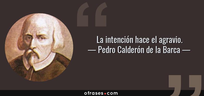 Frases de Pedro Calderón de la Barca - La intención hace el agravio.