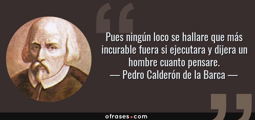 Frases de Pedro Calderón de la Barca - Pues ningún loco se hallare que más incurable fuera si ejecutara y dijera un hombre cuanto pensare.