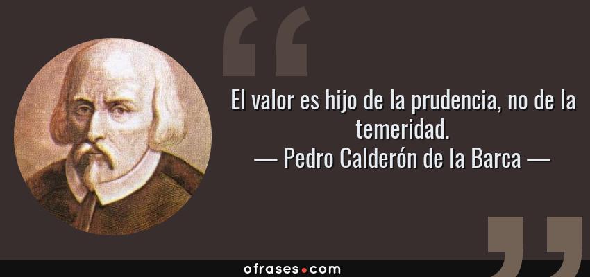 Frases de Pedro Calderón de la Barca - El valor es hijo de la prudencia, no de la temeridad.