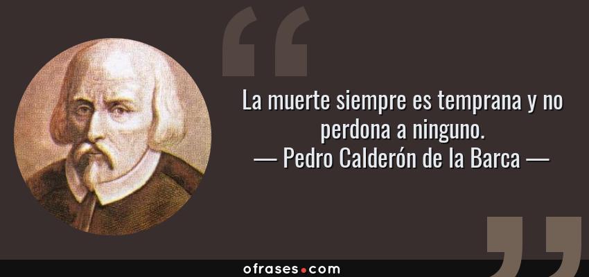 Frases de Pedro Calderón de la Barca - La muerte siempre es temprana y no perdona a ninguno.