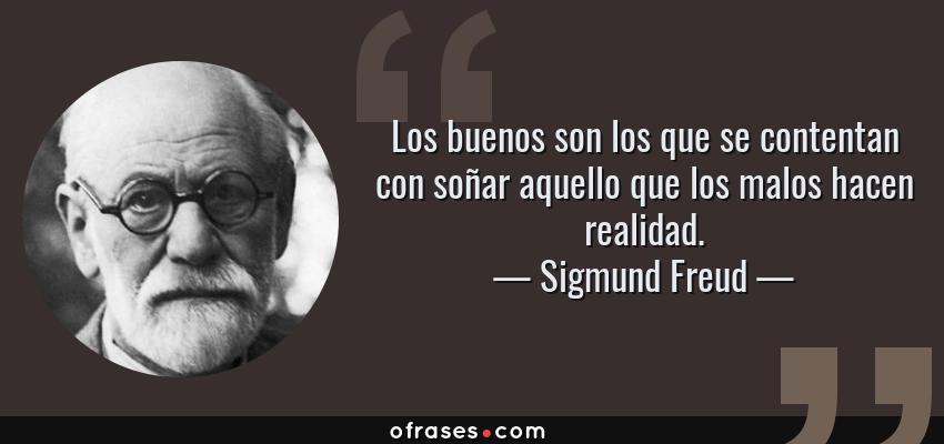 Frases de Sigmund Freud - Los buenos son los que se contentan con soñar aquello que los malos hacen realidad.