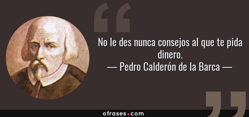 Frases de Pedro Calderón de la Barca - No le des nunca consejos al que te pida dinero.