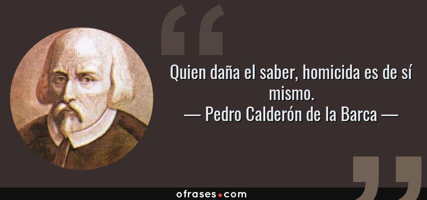 Frases de Pedro Calderón de la Barca - Quien daña el saber, homicida es de sí mismo.