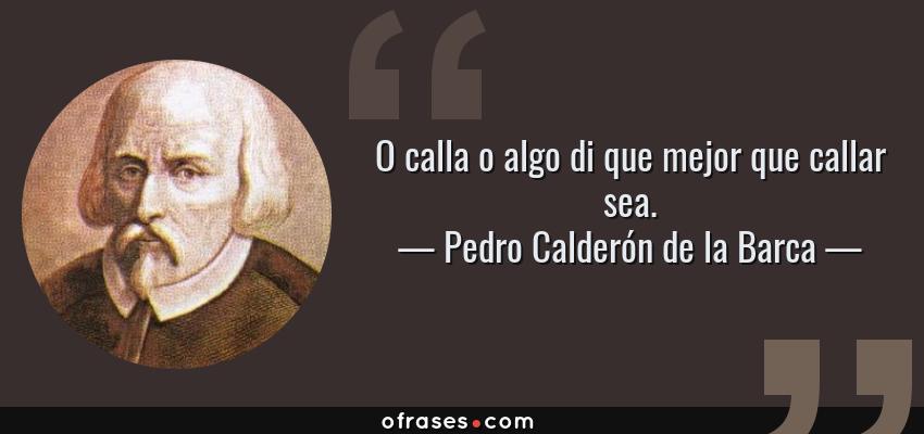 Frases de Pedro Calderón de la Barca - O calla o algo di que mejor que callar sea.