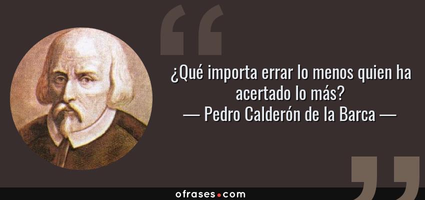 Frases de Pedro Calderón de la Barca - ¿Qué importa errar lo menos quien ha acertado lo más?
