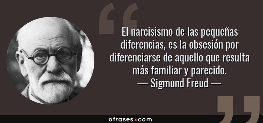 Frases de Sigmund Freud - El narcisismo de las pequeñas diferencias, es la obsesión por diferenciarse de aquello que resulta más familiar y parecido.