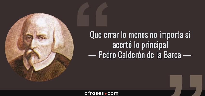 Frases de Pedro Calderón de la Barca - Que errar lo menos no importa si acertó lo principal