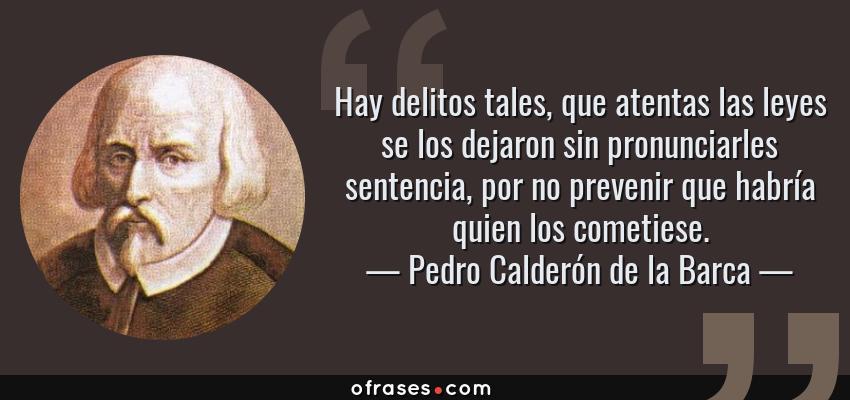 Frases de Pedro Calderón de la Barca - Hay delitos tales, que atentas las leyes se los dejaron sin pronunciarles sentencia, por no prevenir que habría quien los cometiese.