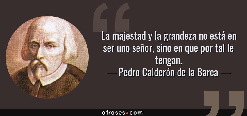 Frases de Pedro Calderón de la Barca - La majestad y la grandeza no está en ser uno señor, sino en que por tal le tengan.