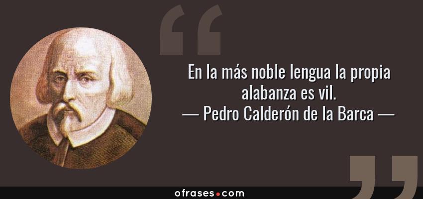 Frases de Pedro Calderón de la Barca - En la más noble lengua la propia alabanza es vil.