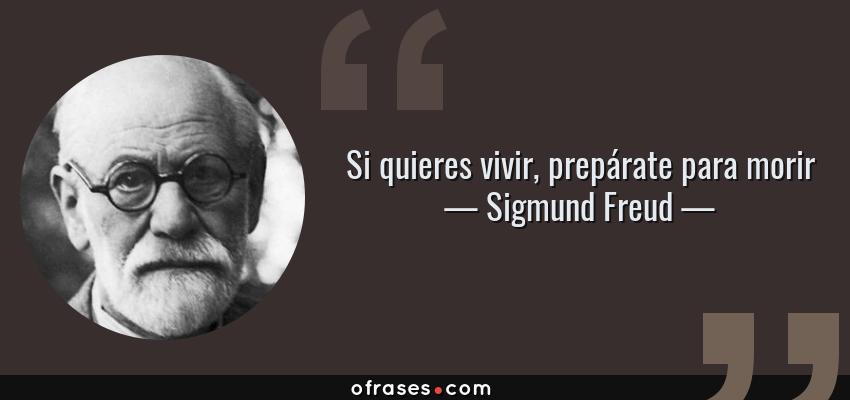 Frases de Sigmund Freud - Si quieres vivir, prepárate para morir
