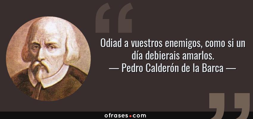 Frases de Pedro Calderón de la Barca - Odiad a vuestros enemigos, como si un día debierais amarlos.