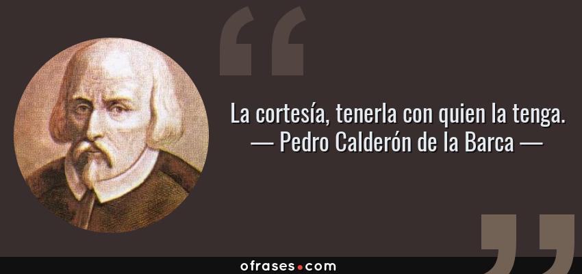 Frases de Pedro Calderón de la Barca - La cortesía, tenerla con quien la tenga.