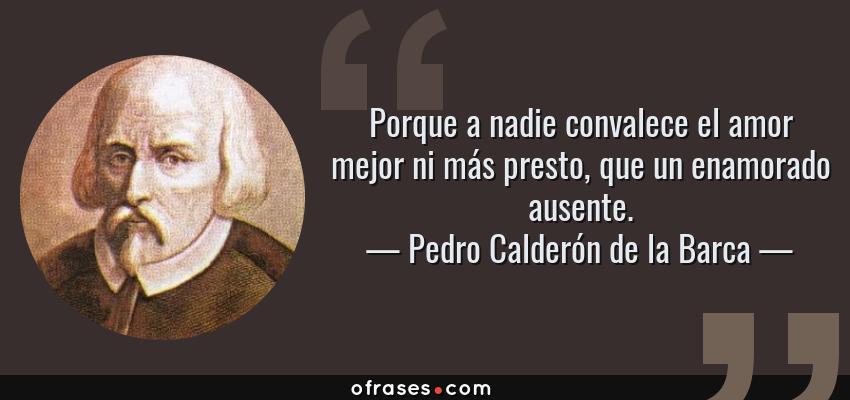 Frases de Pedro Calderón de la Barca - Porque a nadie convalece el amor mejor ni más presto, que un enamorado ausente.