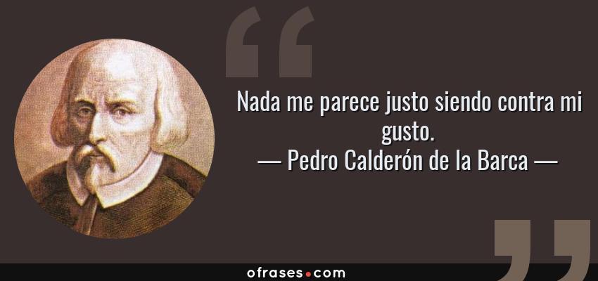 Frases de Pedro Calderón de la Barca - Nada me parece justo siendo contra mi gusto.