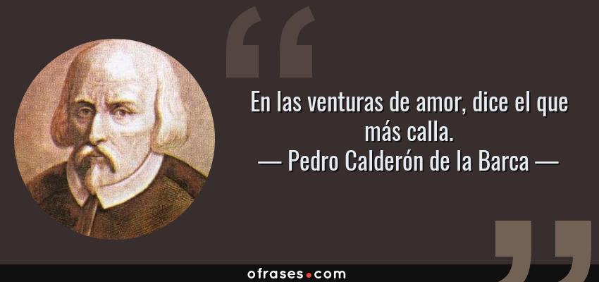 Frases de Pedro Calderón de la Barca - En las venturas de amor, dice el que más calla.