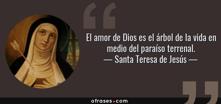 Frases de Santa Teresa de Jesús - El amor de Dios es el árbol de la vida en medio del paraíso terrenal.