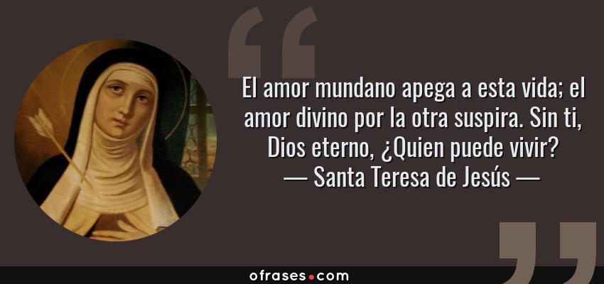 Frases de Santa Teresa de Jesús - El amor mundano apega a esta vida; el amor divino por la otra suspira. Sin ti, Dios eterno, ¿Quien puede vivir?