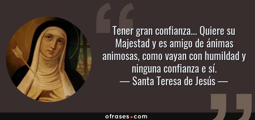 Frases de Santa Teresa de Jesús - Tener gran confianza... Quiere su Majestad y es amigo de ánimas animosas, como vayan con humildad y ninguna confianza e sí.