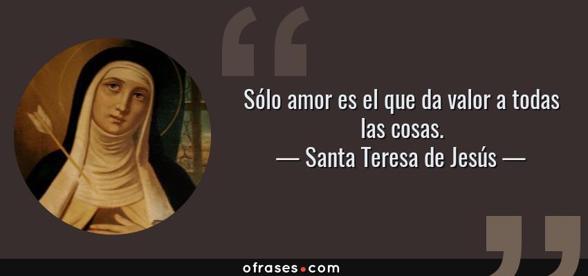 Frases de Santa Teresa de Jesús - Sólo amor es el que da valor a todas las cosas.